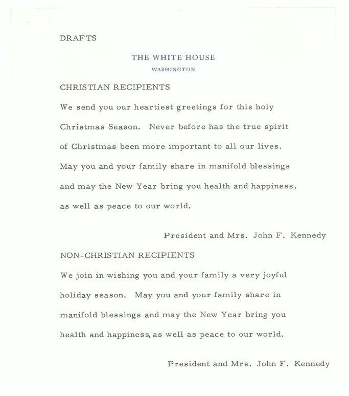 "Undated document titled ""Drafts"" on White House letterhead. CHRISTIAN RECIPIENTS: We send you our heartiest greetings for this holy Christmas season. Never before has the true spirit of Christmas been more important to all our lives. May you and your family share in manifold blessings and may the New Year bring you health and happiness, as well as peace to our world. President and Mrs. John F. Kennedy. NON-CHRISTIAN RECIPIENTS: We join in wishing you and your family and very joyful holiday season. May you and your family share in manifold blessings and may the New Year bring you health and happiness, as well as peace to our world. President and Mrs. John F. Kennedy."