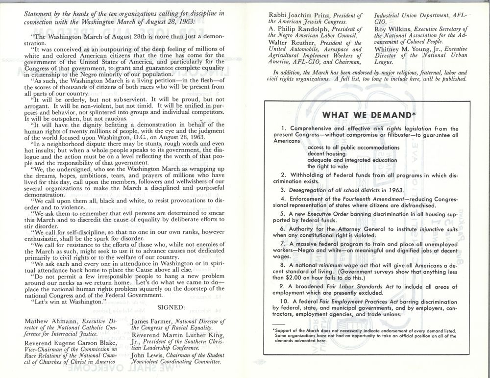 "PAGE ONE Statement by the heads of the ten organizations calling for discipline in connection with the Washington March of August 28, 1963:   The Washington March of August 28th is more than just a demonstration. It was conceived as an outpouring of the deep feeling of millions of white and colored American citizens that the time has come for the government of the United States of America, and particularly for the Congress of that government, to grant and guarantee complete equality in citizenship to the Negro minority of our population.  As such, the Washington March is a  living petition-in the flesh-of the scores of thousands of citizens of both races who will be present from all parts of our country. ""It will be orderly, but not subservient. It will be proud, but not arrogant. It will be non-violent, but not timid. It will be unified in purposes and behavior, not splintered into groups and individual competitors. It will be outspoken, but not raucous.  It will have the dignity befitting a demonstration in behalf of the human rights of twenty millions of people, with the eye and the judgment of the world focused upon Washington, D.C., on August 28, 1963.  In a neighborhood dispute there may be stunts, rough words and even hot insults; but when a whole people speaks to its government, the dialogue and the action must be on a  level reflecting the worth of that people and the responsibility of that government.  We, the undersigned, who see the Washington March as wrapping up the dreams, hopes, ambitions, tears, and prayers of millions who have lived for this day, call upon the members, followers and wellwishers of our several organizations to make the March a disciplined and purposeful demonstration.  We call upon them all, black and white, to resist provocations to dis-order and to violence.  We ask them to remember that evil persons are determined to smear this March and to discredit the cause of equality by deliberate efforts to stir disorder.  We call for self-discipline, so that no one in our own ranks, however enthusiastic,  shall be the spark for disorder.  We call for resistance to the efforts of those who, while not enemies of the March as such, might seek to use it to advance causes not dedicated primarily to civil rights or to the welfare of our country. We ask each and everyone in attendance in Washington or in spiritual attendance back home to place the Cause above all else.  Do not permit a few irresponsible people to hang a new problem around our necks as we return home. Let's do what we came to do-place the national human rights problem squarely on the doorstep of the national Congress and of the Federal Government.  Let's win at Washington."" Mathew Ahmann, Executive Director of the National Catholic Conference for Interracial Justice. Reverend Eugene Carson Blake, Vice-Chairman of the Commission on Race Relations of the National Council of Churches of Christ in America SIGNED: James Farmer, National Director of th e Congress of Racial Equality. Reverend Martin Luther King, Jr., President of the Southern Christian Leadership Conference. John Lewis, Chairman of the Student Nonviolent Coordinating Committee.  PAGE TWO Rabbi Joachim Prinz, President of the American Jewish Congress. A. Philip Randolph, President of the Negro American Labor Council. Walter Reuther, President of the United Automobile, Aerospace and Agricultural Implement Workers of America, AFL-CIO, and Chairman, Industrial Union Department, AFL-CID. Roy Wilkins, Executive Secretary of the National Association for the Advancement of Colored People. Whitney M. Young Jr. , Executive Director of the National Urban League.  In addition, the March has been endorsed by major religious fraternal, labor and civil rights organizations. A full list, too long to include here, will be published.  WHAT WE DEMAND*  1 . Comprehensive and effective civil rights legislation from the present Congress-without compromise or filibuster-to guarantee all Americans access to all public accommodations decent housing adequate and integrated education the right to vote 2 . Withholding of Federal funds from all programs in which discrimination exists.  3. Desegregation of all school districts in 1963.  4. Enforcement of the fourteenth Amendment-reducing Congressional representation of states where citizens are disfranchised.  5. A new Executive Order banning discrimination in all housing sup-ported by federal funds.  6. Authority for the Attorney General to institute injunctive suits when any constitutional right is violated.  7. A massive federal program to train and place all unemployed workers-Negro and white-on meaningful and dignified jobs at decent wages.  8. A national minimum wage act that· will give all Americans a decent standard of living. (Government surveys show that anything less than $2.00 on hour fails to do this.)  9. A broadened Fair Labor Standards  Act to include all areas of employment which are presently excluded.  10. A federal Fair Employment Practices Act barring discrimination by federal, state, and municipal governments, and by employers,  contractors, employment agencies, and trade unions.  • Support of the March does not necessarily indicate endorsement  of every demand listed. Some organizations have not had an opportunity to toke an official position on all of the demands advocated here."