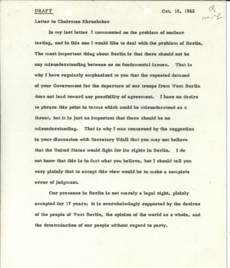 Draft Oct. 15, 1962 Letter to Chairman Khrushchev In my last letter I commented on the problem of nuclear testing, and in this one I would like to deal with the problem of Berlin. The most important thing about Berlin is that there should not be any misunderstanding between us on fundamental issues. That is why I have regularly emphasized to you that the repeated demand of your Government for the departure of our troops from West Berlin does not lead toward any possibility of agreement. I have no desire to phrase this point in terms which could be misunderstood as a threat, but it is just as important that there should be no misunderstanding. That is why I was concerned by the suggestion in your discussion with Secretary Udall that you may not believe that the United States would fight for its rights in Berlin. I do not know that this is in fact what you believe, but I should tell you very plainly that to accept this view would be to make a complete error of judgment.  Our presence in Berlin is not merely a legal right, plainly accepted for 17 years; it is overwhelmingly supported by the desires of the people of West Berlin, the opinion of the world as a whole, and the determination of our people without regard to party.