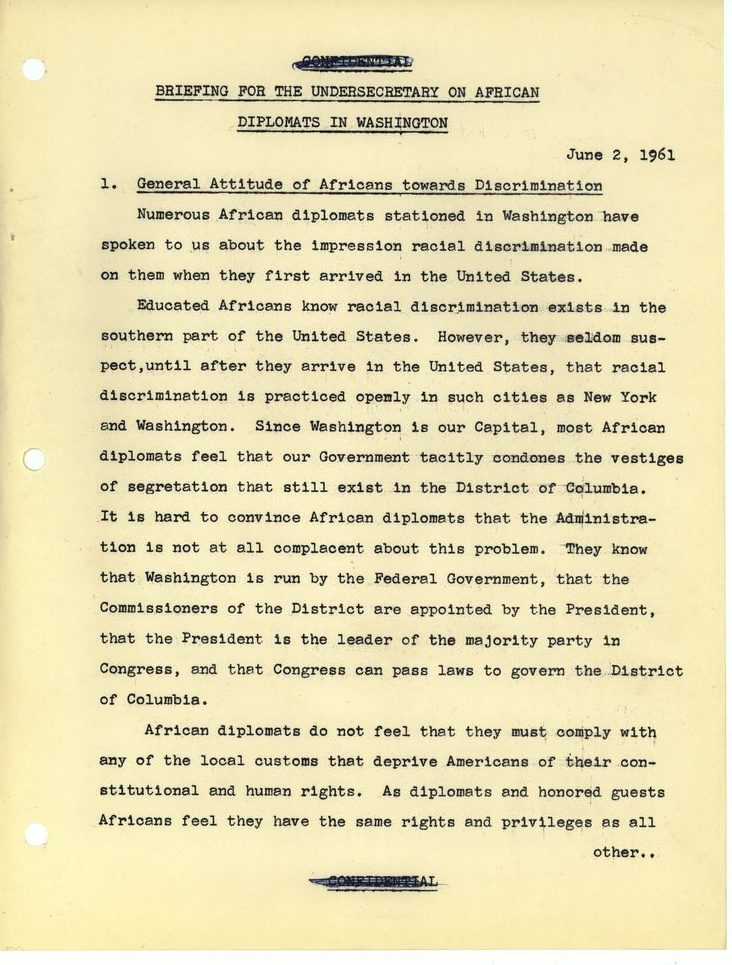 Briefing for the Undersecretary on African Diplomats in Washington June 2 1961 1. General Attitude of Africans toward Discrimination Numerous African diplomats stationed in Washington have spoken to us about the impression racial discrimination made on them when they first arrived in the United States.  Educated Africans know racial discrimination exists in the southern part of the United States. However, they seldom suspect, until after they arrive in the United States, that racial discrimination is practiced openly in such cities as New York and Washington. Since Washington is our Capital, most African diplomats feel that our Government tacitly condones the vestiges of segregation that still exist in the District of Columbia. It is hard to convince African diplomats that the Administration is not at all complacent about this problem. They know that Washington is run by the Federal Government, that the Commissioners of the District are appointed by the President, that the President is the leader of the majority party in Congress, and that Congress can pass laws to govern the District of Columbia. African diplomats do not feel that they must comply with any of the local customs that deprive Americans of their constitutional and human rights. As diplomats and honored guests Africans feel that they have the same rights and privileges as all other... [end of page]