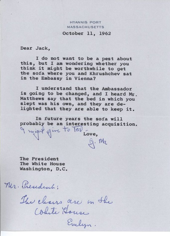 October 11 1962 Dear Jack,  I do not want to be a pest about this, but I am wondering whether you think it might be worthwhile to get the sofa where you and Khrushchev sat in the Embassy in Vienna? I understand that the Ambassador is going to be changed, and I heard Mr. Matthews say that the bed in which you slept was his own, and they are delighted that they are able to keep it.  In future years the sofa will probably be an interesting acquisition. [Hand edit by Rose Kennedy: I might give to Ted.] Love, G. Ma The President The White House Washington, D.C. [Hand annotation by Evelyn Lincoln: Mr. President, the chairs are in the White House. Evelyn]