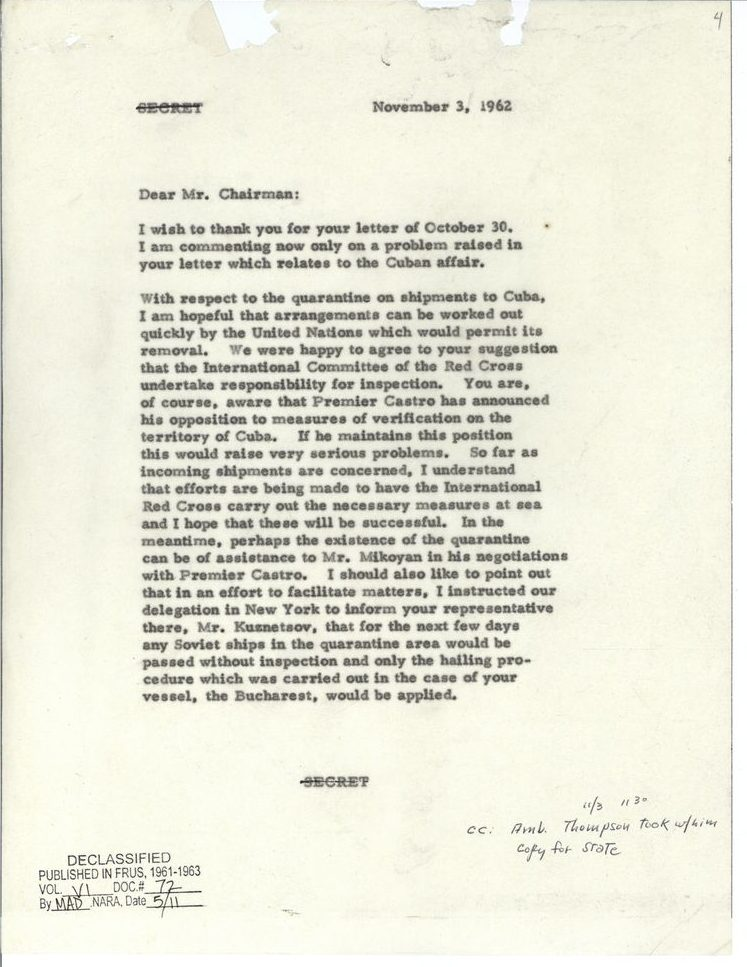 """[Canceled """"SECRET"""" designation] November 3, 1962 Dear Mr. Chairman: I wish to thank you for your letter of October 30. I am commenting now only on a problem raised in your letter which relates to the Cuban affair. With respect to the quarantine on shipments to Cuba, I am hopeful that arrangements can be worked out quickly by the United Nations which would permit its removal. We were happy to agree to your suggestion that the International Committee of the Red Cross undertake responsibility for inspection. You are, of course, aware that Premier Castro has announced his opposition to measure of verification on the territory of Cuba. if he maintains this position this would raise very serious problems. So far as incoming shipments are concerned, I understand that efforts are being made to have the International Red Cross carry out the necessary measures at sea and I hope that these will be successful. In the meantime, perhaps the existence of the quarantine can be of assistance to Mr. Mikoyan in his negotiations with Premier Castro. I should also like to point out that in an effort to facilitate matters, I instructed our delegation in New York to inform your representative there, Mr. Kuznetsov, that for the next few days any Soviet ships in the quarantine area would be passed without inspection and only the hailing procedure which was carried out in the case of your vessel, the Bucharest, would be applied. [Canceled """"SECRET"""" designation] [Handwritten annotation: 11/3 1130 cc: Amb. Thompson took w/him copy for State] [Declassification stamp: Declassified published in FRUS, 1961-1963 Vol. VI Doc #72 By MAD, NARA, Date 5/11]"""