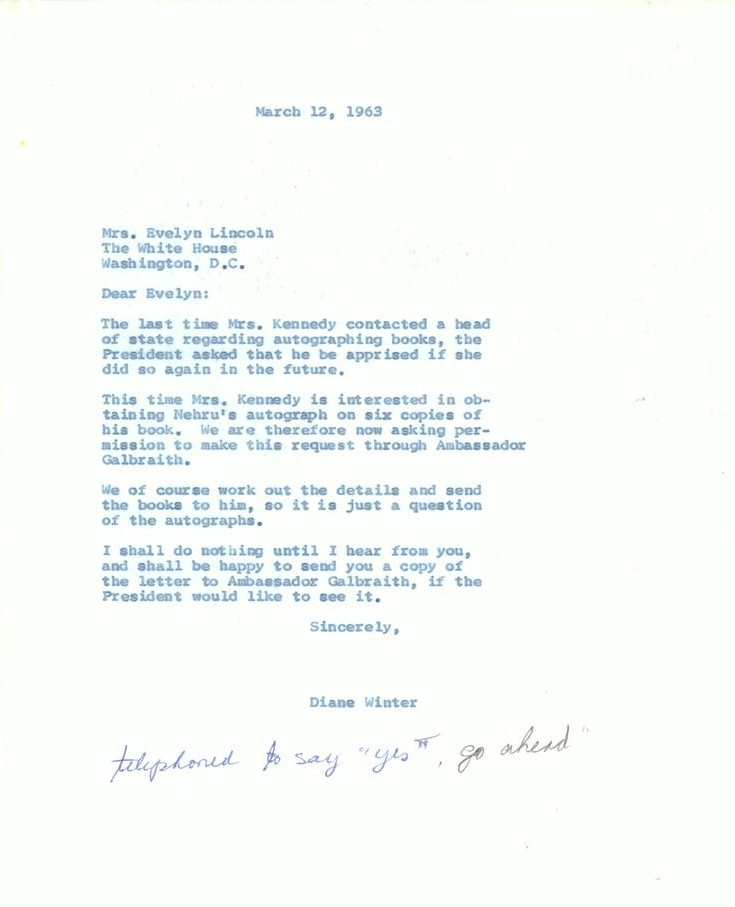 """March 12, 1963 Mrs. Evelyn Lincoln  The White House Washington, D.C.  Dear Evelyn: The last time Mrs. Kennedy contacted a head of state regarding autographing books, the President asked that he be apprised if she did so again in the future.  This time Mrs. Kennedy is interested in obtaining Nehru's autograph on six copies of his book. We are therefore now asking permission to make this request through Ambassador Galbraith. We of course work out the details and send the books to him, so it is just a question of the autographs.  I shall do nothing until I hear from you, and shall be happy to send you a copy of the letter to Ambassador Galbraith, if the President would like to see it. Sincerely, Diane Winter [Hand annotation: telephoned to say """"yes, go ahead""""]"""
