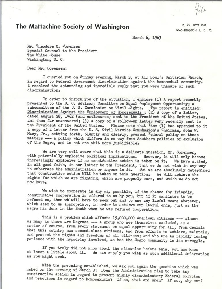 The Mattachine Society of Washington March 6, 1963 Mr. Theodore C. Sorensen Special Counsel to the President The White House Washington DC Dear Mr. Sorensen: I queried you on Sunday evening, March 3, at All Soul's Unitarian Church, in regard to Federal Government discrimination against the homosexual community. I received the astounding and incredible reply that you were unaware of such discrimination. In order to inform you of the situation, I enclose (1) A report recently presented to the DC Advisory Committee on Equal Employment Opportunity; a subcommittee of the US Commission on Civil Rights. The report is entitled: Discrimination Against the Employment of Homosexuals; (2) A copy of a letter, dated August 28, 1962 (and enclosures) sent to the President of the United States, and thus far unanswered; (3) a copy of a follow-up letter very recently sent to the President of the United States. Please note that Item (1) has appended to it a copy of a letter from the US Civil Service Commission's Chairman, John W. Macy, Jr., setting forth, bluntly and clearly, present Federal policy on these matters - a policy which differs in no way from Southern policies of exclusion of the Negro, and is not one whit more justifiable. We are very well aware that this is a delicate question, Mr. Sorensen, with potentially explosive political implications. However, it will only become increasingly explosive if no constructive action is taken on it. We have stated, in all good faith, in our letter to the President, that we do not wish in any way to embarrass the administration or anyone in it. But we are absolutely determined that constructive action WILL be taken on this question. We WILL achieve the rights for which we are fighting, which are properly ours, and which we do not now have. We wish to cooperate in any way possible, if the chance for friendly, constructive cooperation is offered to us by you, but if it continues to be refused us, then we will have to seek out and to use any