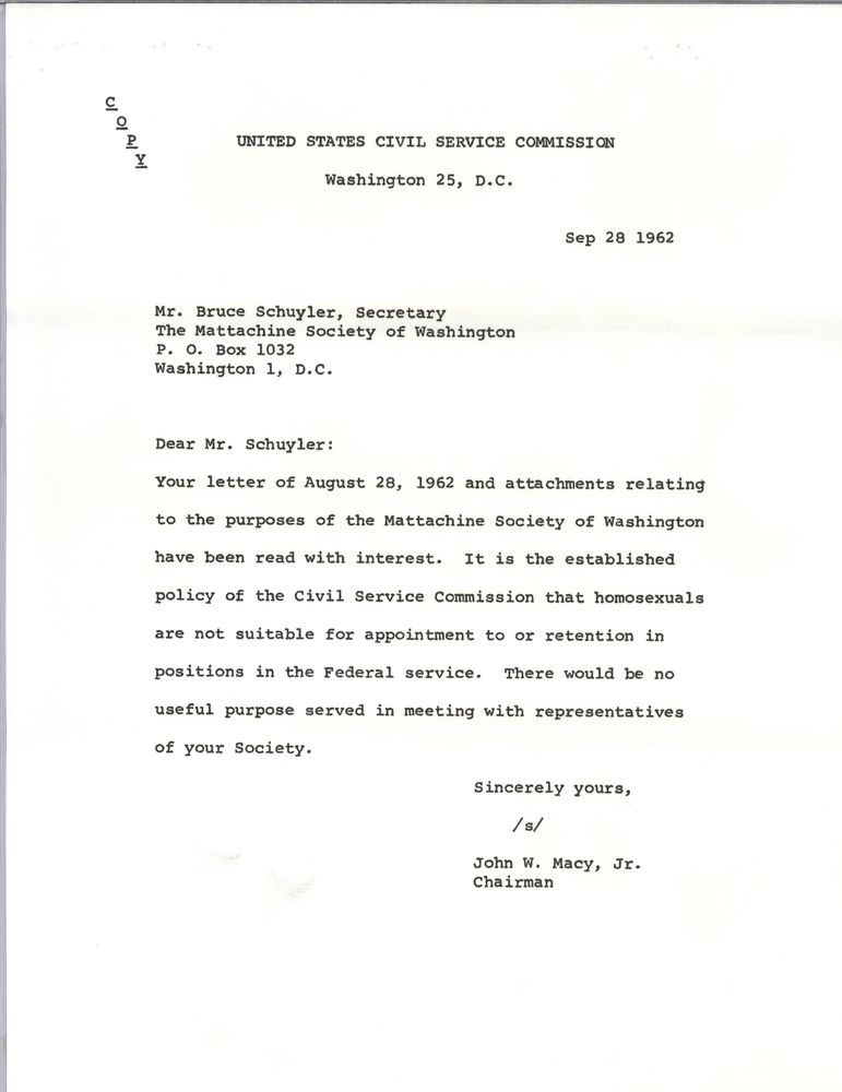 United States Civil Service Commission Washington 25, DC Sep 29 1962 Mr. Bruce Schuyler, Secretary The Mattachine Society of Washington PO Box 1032 Washington 1, DC Dear Mr. Schuyler: Your letter of August 28 1962 and attachments relating to the purposes of the Mattachine Society of Washington have been read with interest. It is the established policy of the Civil Service Commission that homosexuals are not suitable for appointment to or retention in positions in the federal service. There would be no useful purpose served in meeting with representatives of your Society. Sincerely yours,  /s/ John W. Macy, Jr.  Chairman